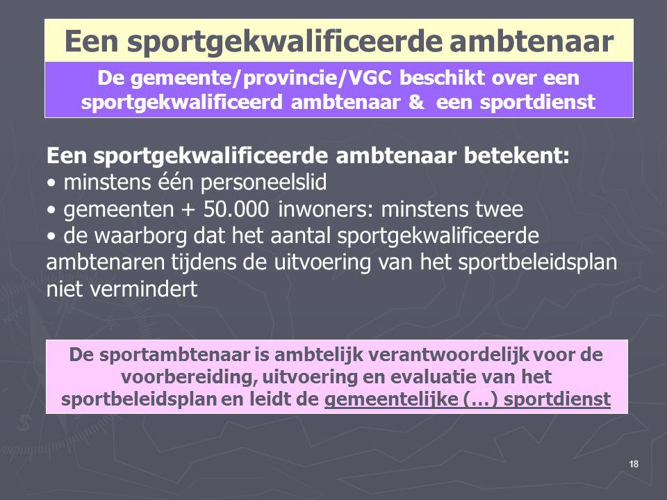18 Een sportgekwalificeerde ambtenaar De gemeente/provincie/VGC beschikt over een sportgekwalificeerd ambtenaar & een sportdienst Een sportgekwalifice