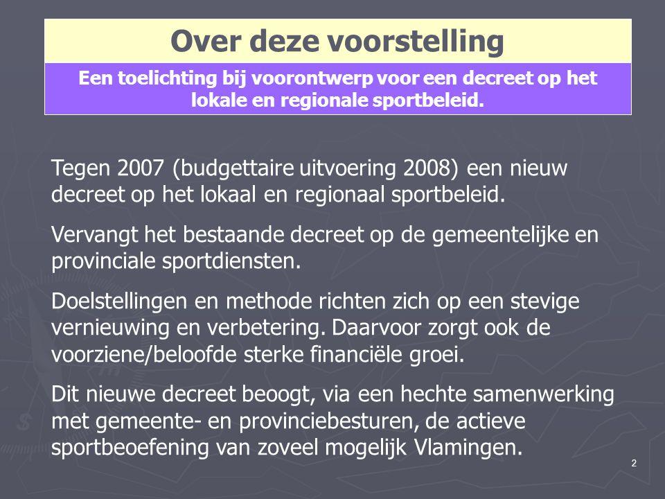 2 Over deze voorstelling Een toelichting bij voorontwerp voor een decreet op het lokale en regionale sportbeleid. Tegen 2007 (budgettaire uitvoering 2