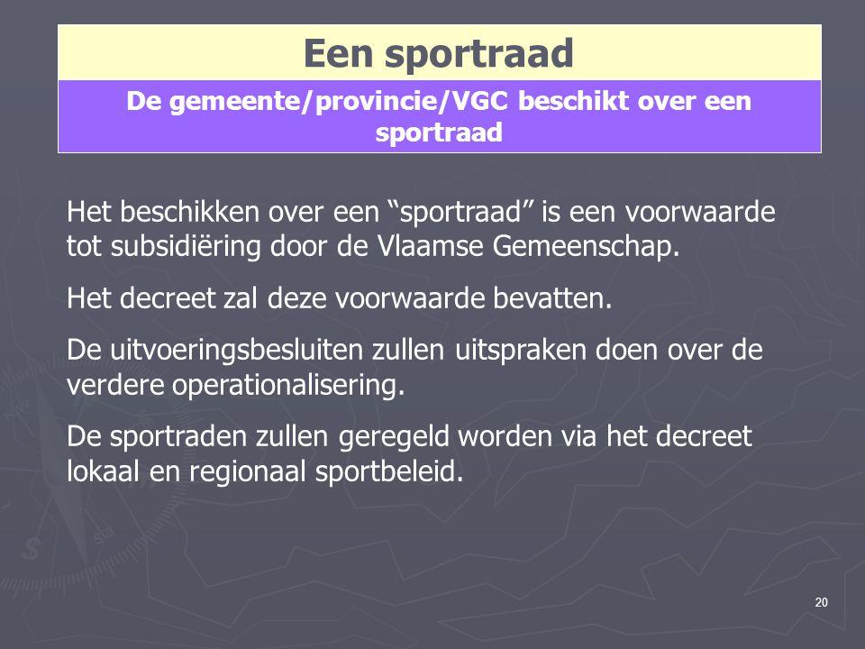 20 Een sportraad De gemeente/provincie/VGC beschikt over een sportraad Het beschikken over een sportraad is een voorwaarde tot subsidiëring door de Vlaamse Gemeenschap.