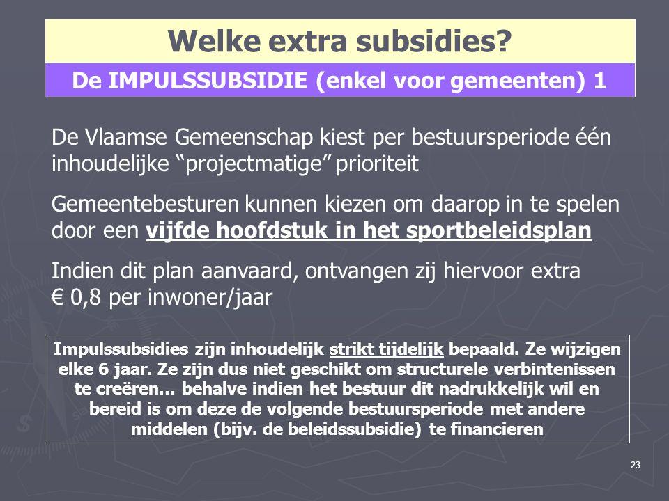 """23 Welke extra subsidies? De IMPULSSUBSIDIE (enkel voor gemeenten) 1 De Vlaamse Gemeenschap kiest per bestuursperiode één inhoudelijke """"projectmatige"""""""