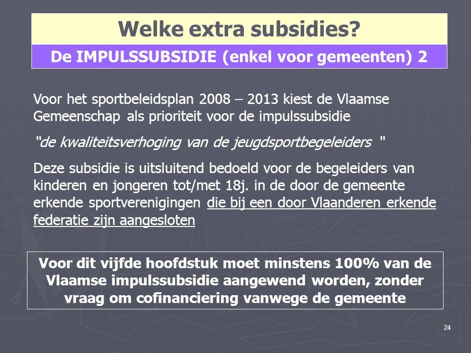 24 Welke extra subsidies? De IMPULSSUBSIDIE (enkel voor gemeenten) 2 Voor het sportbeleidsplan 2008 – 2013 kiest de Vlaamse Gemeenschap als prioriteit