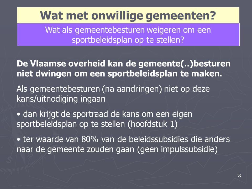 30 Wat met onwillige gemeenten? Wat als gemeentebesturen weigeren om een sportbeleidsplan op te stellen? De Vlaamse overheid kan de gemeente(..)bestur