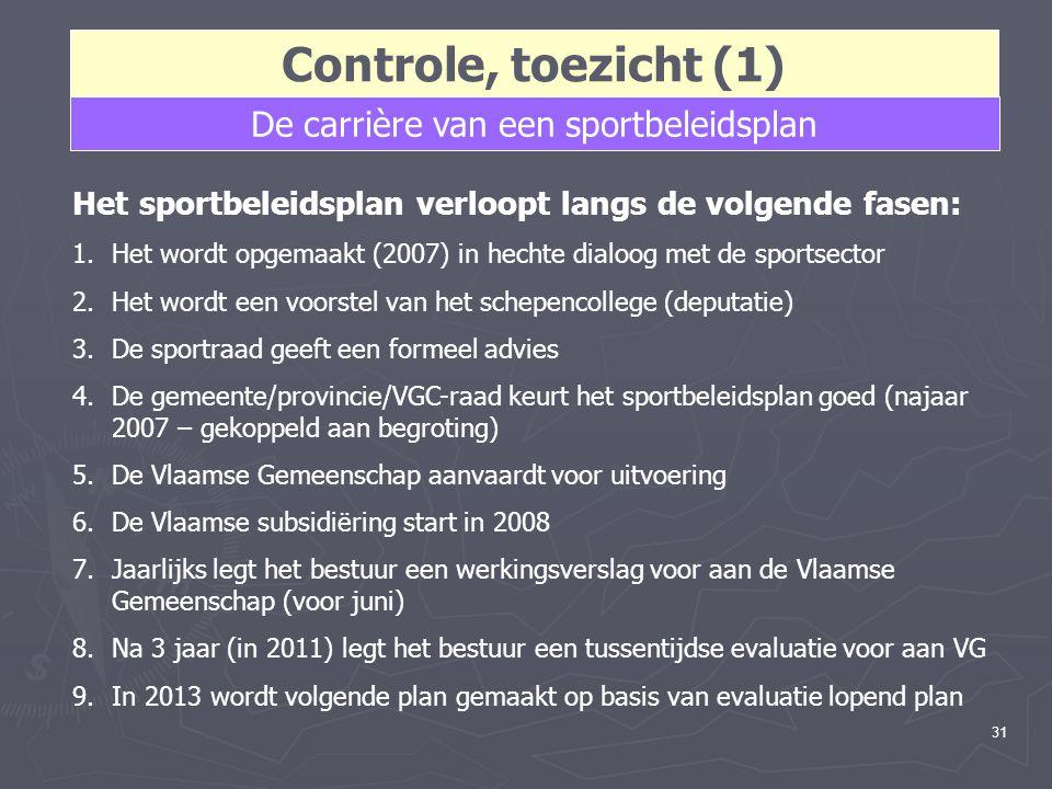 31 Controle, toezicht (1) De carrière van een sportbeleidsplan Het sportbeleidsplan verloopt langs de volgende fasen: 1.Het wordt opgemaakt (2007) in hechte dialoog met de sportsector 2.Het wordt een voorstel van het schepencollege (deputatie) 3.De sportraad geeft een formeel advies 4.De gemeente/provincie/VGC-raad keurt het sportbeleidsplan goed (najaar 2007 – gekoppeld aan begroting) 5.De Vlaamse Gemeenschap aanvaardt voor uitvoering 6.De Vlaamse subsidiëring start in 2008 7.Jaarlijks legt het bestuur een werkingsverslag voor aan de Vlaamse Gemeenschap (voor juni) 8.Na 3 jaar (in 2011) legt het bestuur een tussentijdse evaluatie voor aan VG 9.In 2013 wordt volgende plan gemaakt op basis van evaluatie lopend plan
