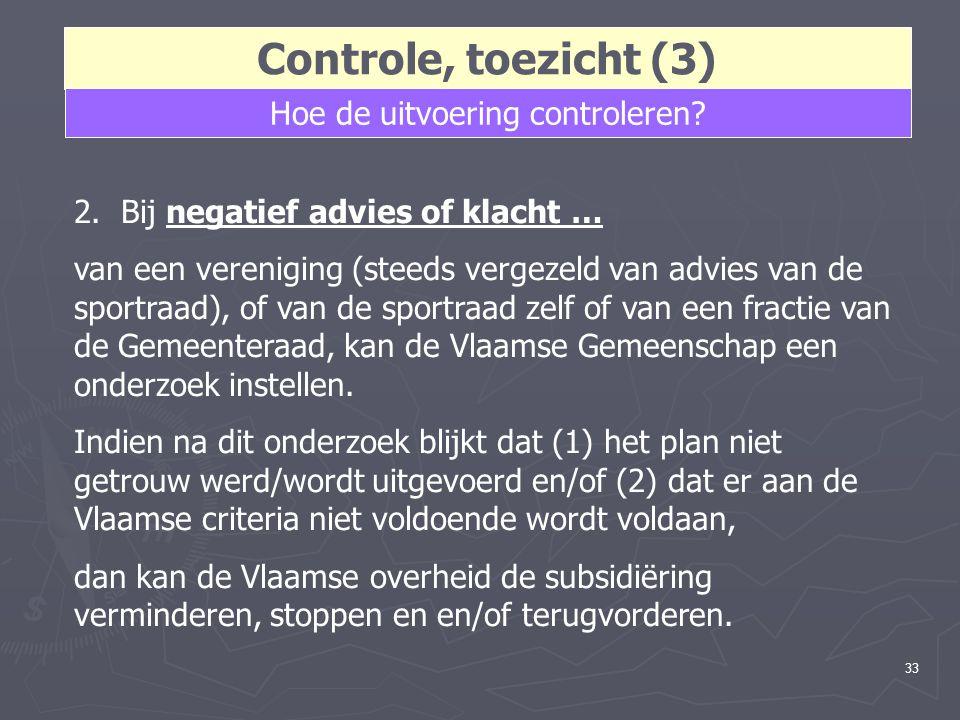 33 Controle, toezicht (3) Hoe de uitvoering controleren? 2. Bij negatief advies of klacht … van een vereniging (steeds vergezeld van advies van de spo