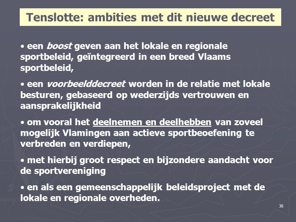 36 Tenslotte: ambities met dit nieuwe decreet een boost geven aan het lokale en regionale sportbeleid, geïntegreerd in een breed Vlaams sportbeleid, een voorbeelddecreet worden in de relatie met lokale besturen, gebaseerd op wederzijds vertrouwen en aansprakelijkheid om vooral het deelnemen en deelhebben van zoveel mogelijk Vlamingen aan actieve sportbeoefening te verbreden en verdiepen, met hierbij groot respect en bijzondere aandacht voor de sportvereniging en als een gemeenschappelijk beleidsproject met de lokale en regionale overheden.