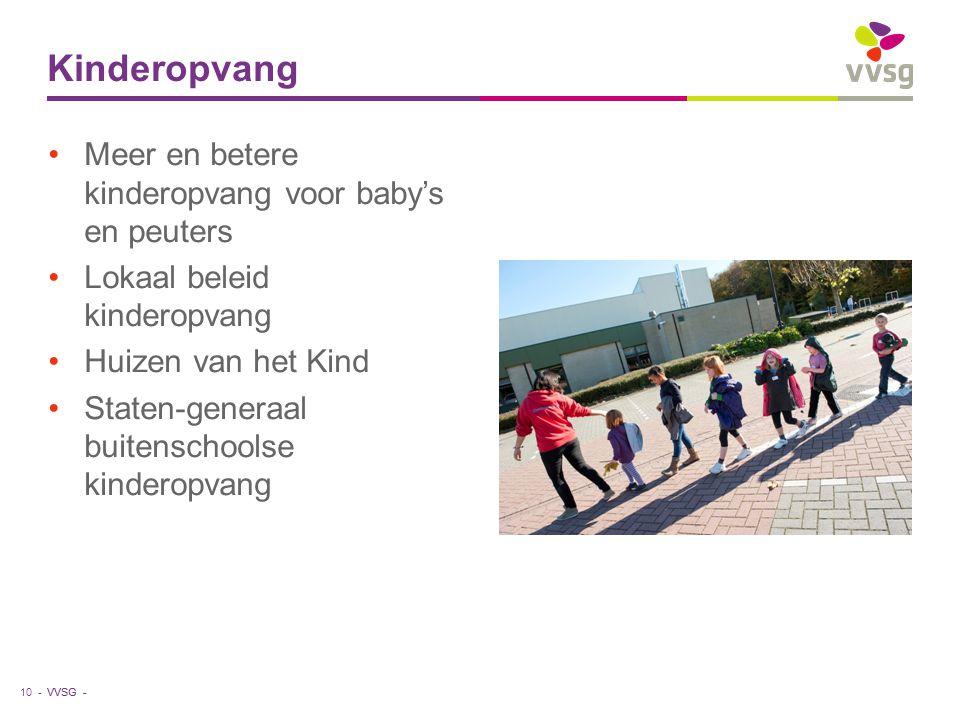 VVSG - Meer en betere kinderopvang voor baby's en peuters Lokaal beleid kinderopvang Huizen van het Kind Staten-generaal buitenschoolse kinderopvang Kinderopvang 10 -