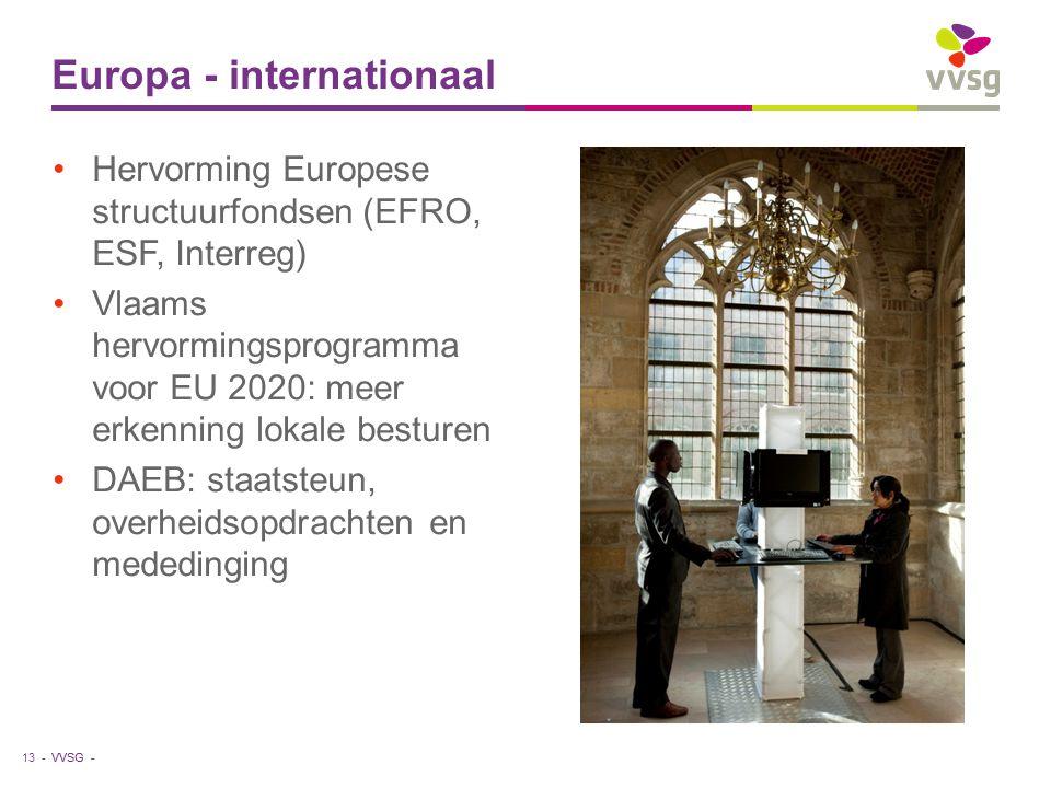 VVSG - Hervorming Europese structuurfondsen (EFRO, ESF, Interreg) Vlaams hervormingsprogramma voor EU 2020: meer erkenning lokale besturen DAEB: staatsteun, overheidsopdrachten en mededinging Europa - internationaal 13 -