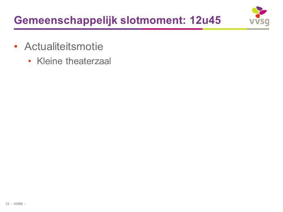 VVSG - Gemeenschappelijk slotmoment: 12u45 Actualiteitsmotie Kleine theaterzaal 23 -
