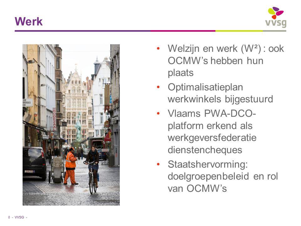 VVSG - Welzijn en werk (W²) : ook OCMW's hebben hun plaats Optimalisatieplan werkwinkels bijgestuurd Vlaams PWA-DCO- platform erkend als werkgeversfederatie dienstencheques Staatshervorming: doelgroepenbeleid en rol van OCMW's Werk 8 -