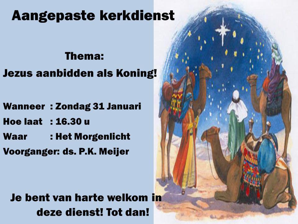 Aangepaste kerkdienst Thema: Jezus aanbidden als Koning! Wanneer: Zondag 31 Januari Hoe laat: 16.30 u Waar: Het Morgenlicht Voorganger: ds. P.K. Meije