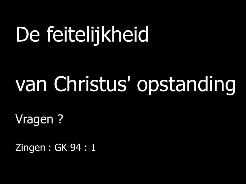 De feitelijkheid van Christus' opstanding Vragen ? Zingen : GK 94 : 1