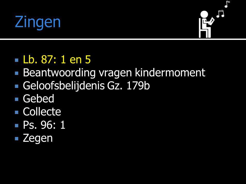 Zingen  Lb. 87: 1 en 5  Beantwoording vragen kindermoment  Geloofsbelijdenis Gz. 179b  Gebed  Collecte  Ps. 96: 1  Zegen