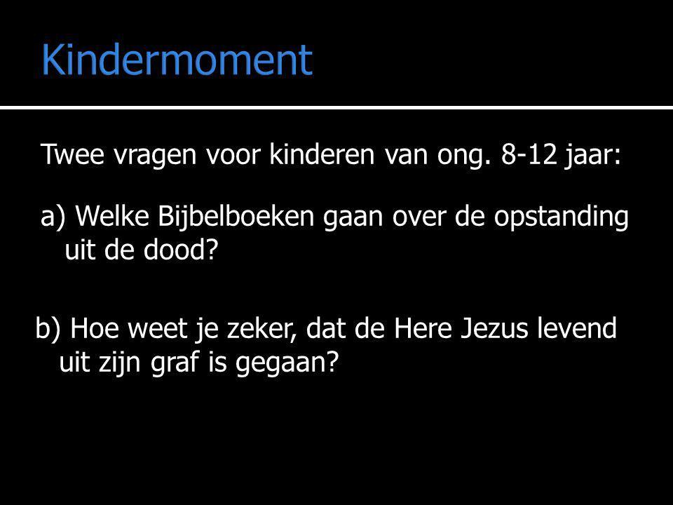 Kindermoment Twee vragen voor kinderen van ong. 8-12 jaar: a) Welke Bijbelboeken gaan over de opstanding uit de dood? b) Hoe weet je zeker, dat de Her