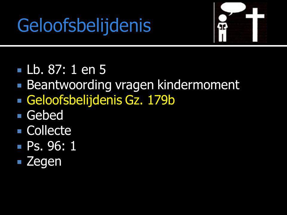 Geloofsbelijdenis  Lb. 87: 1 en 5  Beantwoording vragen kindermoment  Geloofsbelijdenis Gz. 179b  Gebed  Collecte  Ps. 96: 1  Zegen