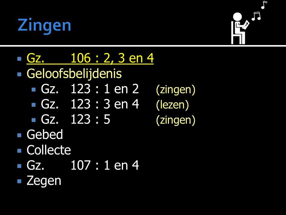  Gz. 106 : 2, 3 en 4  Geloofsbelijdenis  Gz. 123 : 1 en 2 (zingen)  Gz. 123 : 3 en 4 (lezen)  Gz. 123 : 5 (zingen)  Gebed  Collecte  Gz. 107 :