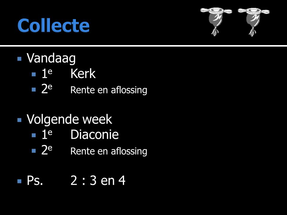  Vandaag  1 e Kerk  2 e Rente en aflossing  Volgende week  1 e Diaconie  2 e Rente en aflossing  Ps.2 : 3 en 4