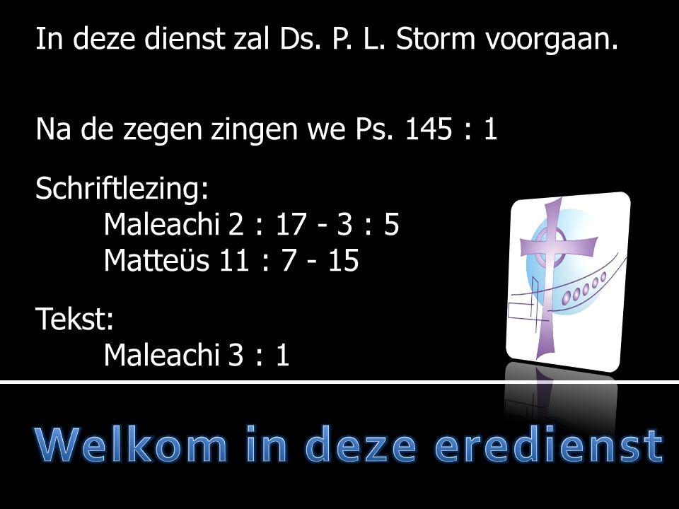 In deze dienst zal Ds. P. L. Storm voorgaan. Na de zegen zingen we Ps. 145 : 1 Schriftlezing: Maleachi 2 : 17 - 3 : 5 Matteϋs 11 : 7 - 15 Tekst: Malea