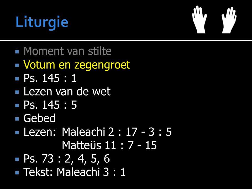  Moment van stilte  Votum en zegengroet  Ps. 145 : 1  Lezen van de wet  Ps. 145 : 5  Gebed  Lezen:Maleachi 2 : 17 - 3 : 5 Matteϋs 11 : 7 - 15 