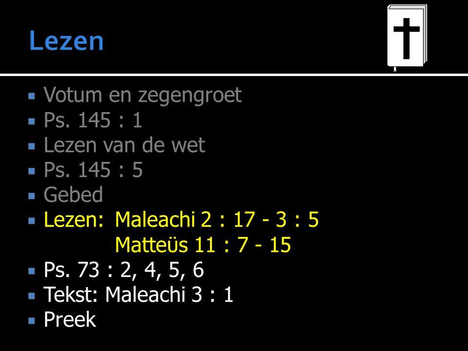  Votum en zegengroet  Ps. 145 : 1  Lezen van de wet  Ps. 145 : 5  Gebed  Lezen:Maleachi 2 : 17 - 3 : 5 Matteϋs 11 : 7 - 15  Ps. 73 : 2, 4, 5, 6