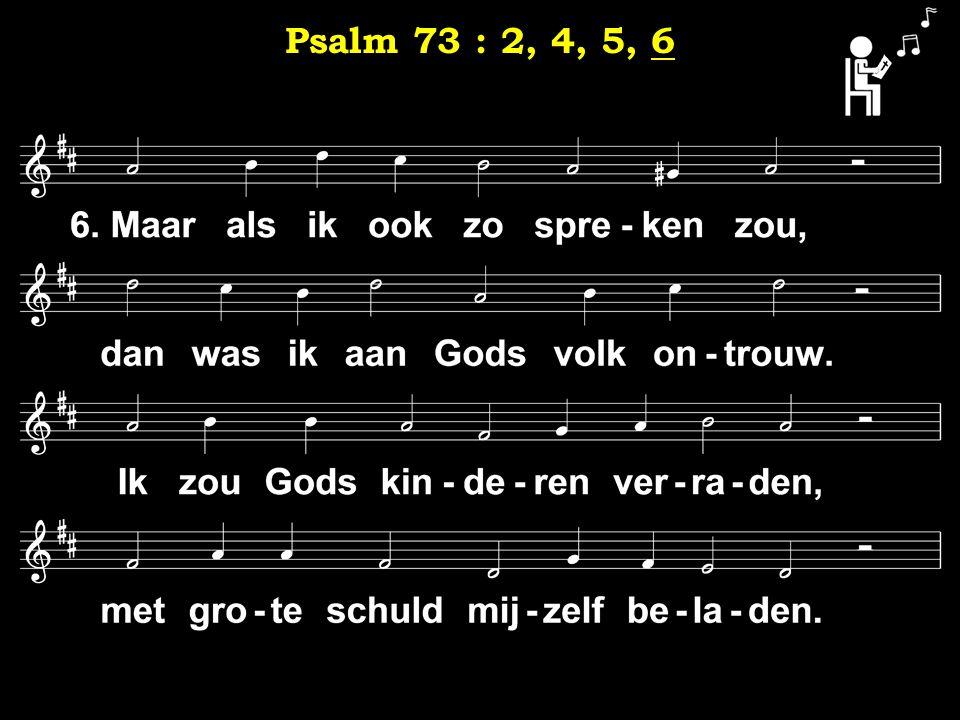 6 Psalm 73 : 2, 4, 5, 6