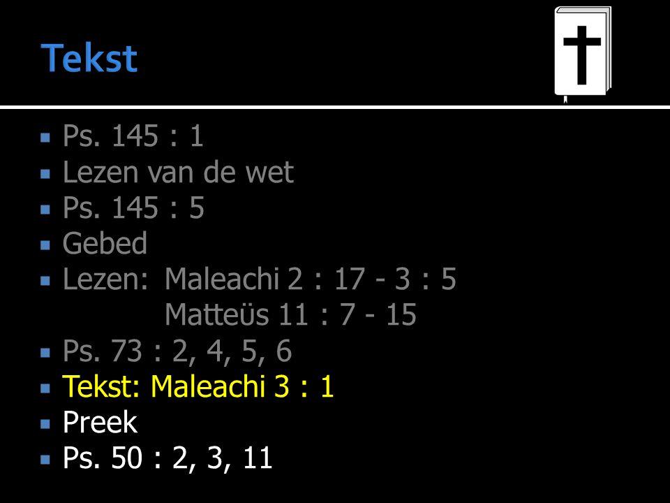  Ps. 145 : 1  Lezen van de wet  Ps. 145 : 5  Gebed  Lezen:Maleachi 2 : 17 - 3 : 5 Matteϋs 11 : 7 - 15  Ps. 73 : 2, 4, 5, 6  Tekst: Maleachi 3 :