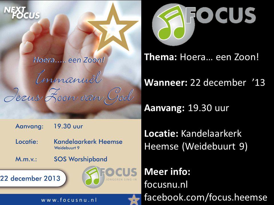Thema: Hoera… een Zoon! Wanneer: 22 december '13 Aanvang: 19.30 uur Locatie: Kandelaarkerk Heemse (Weidebuurt 9) Meer info: focusnu.nl facebook.com/fo