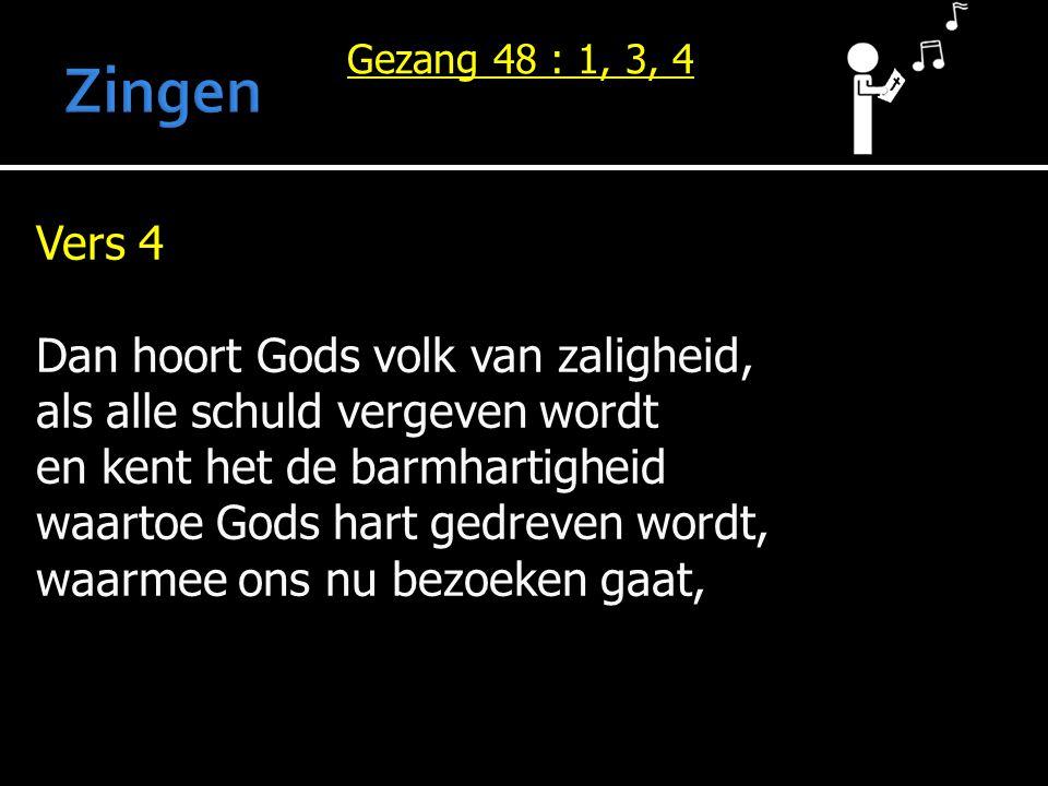 Vers 4 Dan hoort Gods volk van zaligheid, als alle schuld vergeven wordt en kent het de barmhartigheid waartoe Gods hart gedreven wordt, waarmee ons nu bezoeken gaat, Gezang 48 : 1, 3, 4