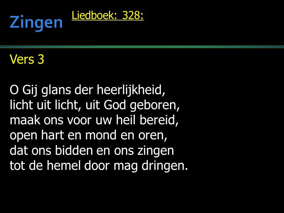 Vers 3 O Gij glans der heerlijkheid, licht uit licht, uit God geboren, maak ons voor uw heil bereid, open hart en mond en oren, dat ons bidden en ons zingen tot de hemel door mag dringen.
