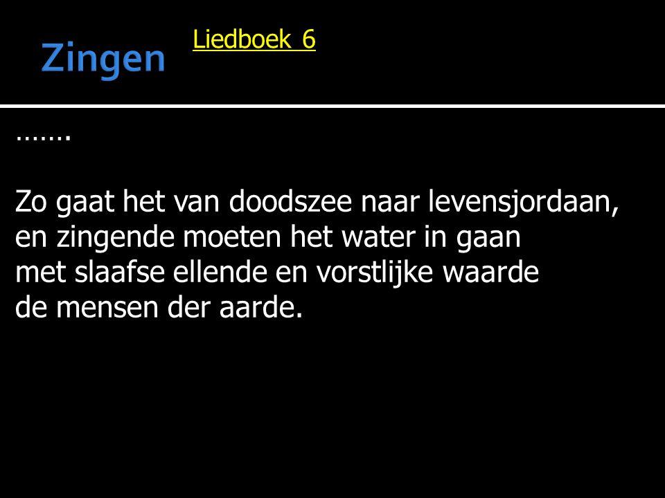 Liedboek 6 ……. Zo gaat het van doodszee naar levensjordaan, en zingende moeten het water in gaan met slaafse ellende en vorstlijke waarde de mensen de