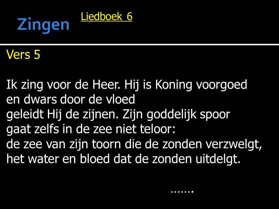 Liedboek 6 Vers 5 Ik zing voor de Heer. Hij is Koning voorgoed en dwars door de vloed geleidt Hij de zijnen. Zijn goddelijk spoor gaat zelfs in de zee