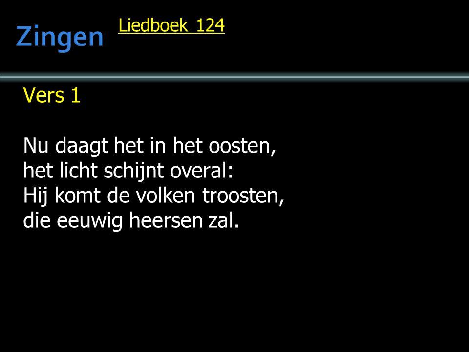 Liedboek 124 Vers 1 Nu daagt het in het oosten, het licht schijnt overal: Hij komt de volken troosten, die eeuwig heersen zal.