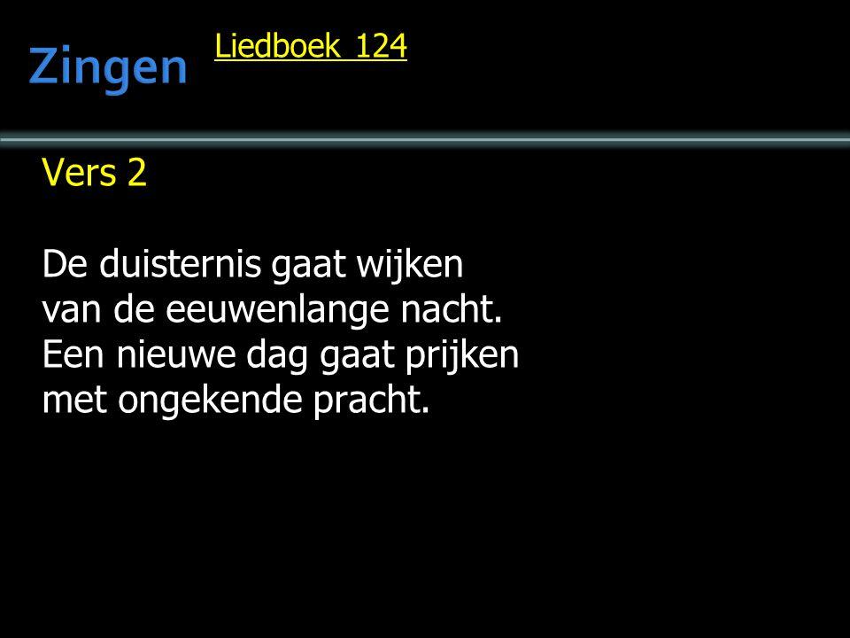 Liedboek 124 Vers 2 De duisternis gaat wijken van de eeuwenlange nacht. Een nieuwe dag gaat prijken met ongekende pracht.