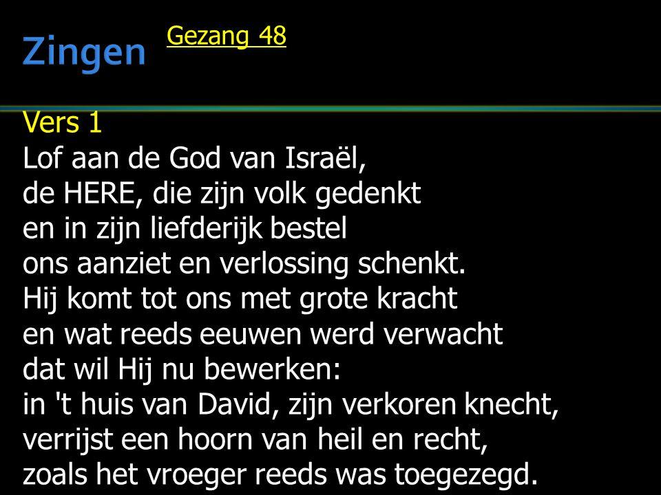 Vers 1 Lof aan de God van Israël, de HERE, die zijn volk gedenkt en in zijn liefderijk bestel ons aanziet en verlossing schenkt. Hij komt tot ons met