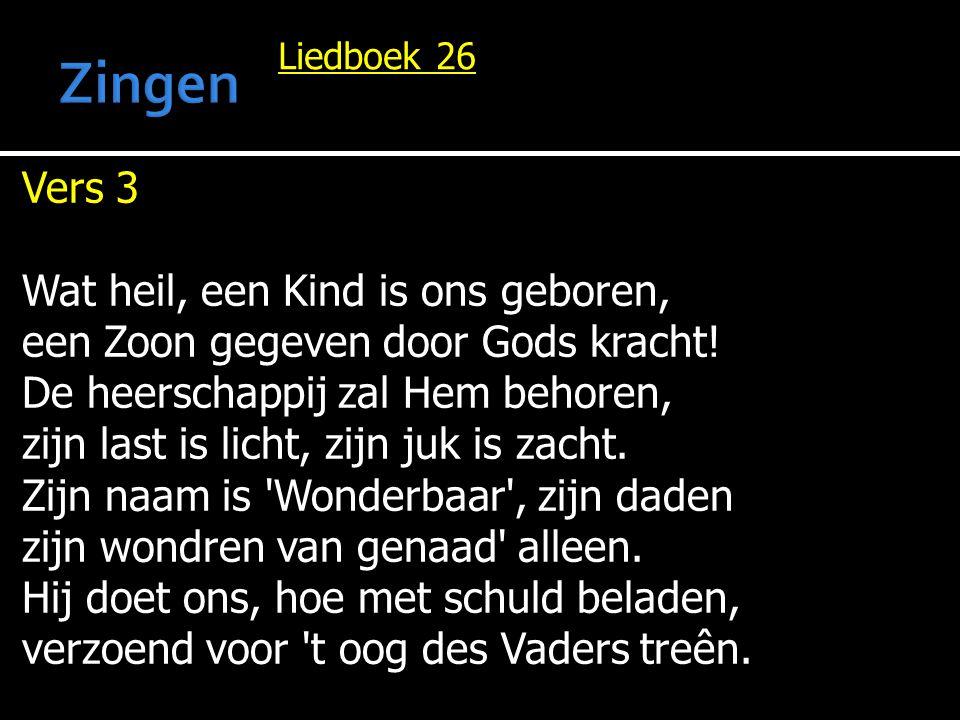 Liedboek 26 Vers 3 Wat heil, een Kind is ons geboren, een Zoon gegeven door Gods kracht! De heerschappij zal Hem behoren, zijn last is licht, zijn juk