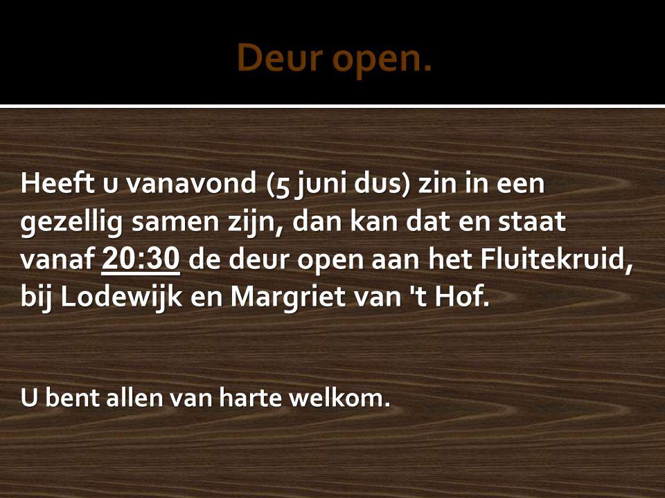 Heeft u vanavond (5 juni dus) zin in een gezellig samen zijn, dan kan dat en staat vanaf 20:30 de deur open aan het Fluitekruid, bij Lodewijk en Margriet van t Hof.