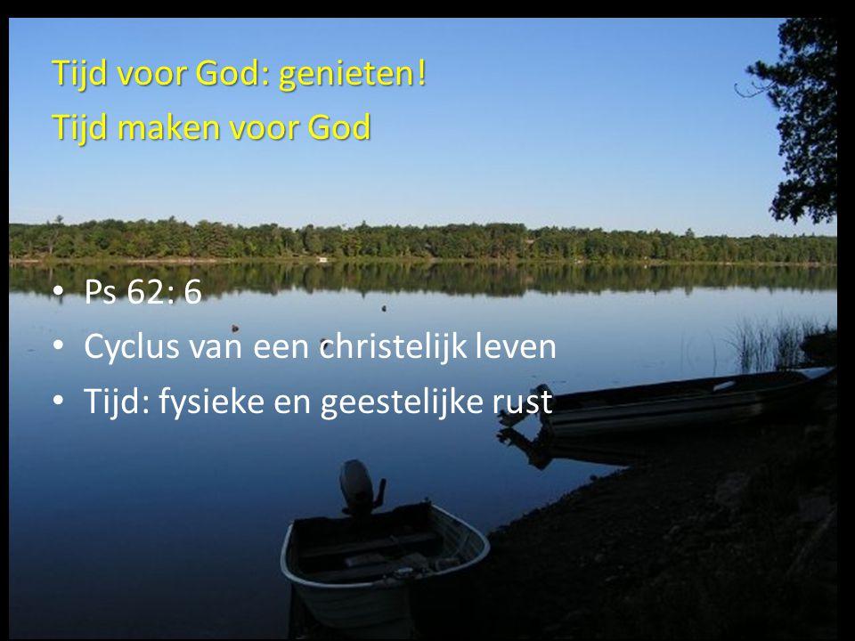 Tijd voor God: genieten! Tijd maken voor God Ps 62: 6 Cyclus van een christelijk leven Tijd: fysieke en geestelijke rust
