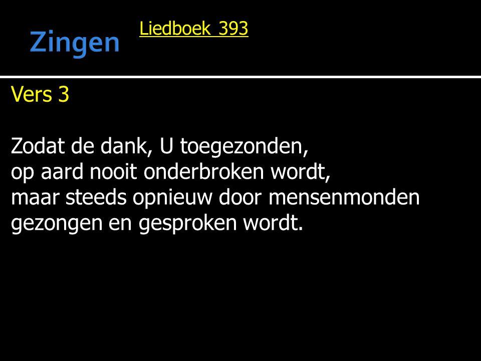 Liedboek 393 Vers 3 Zodat de dank, U toegezonden, op aard nooit onderbroken wordt, maar steeds opnieuw door mensenmonden gezongen en gesproken wordt.