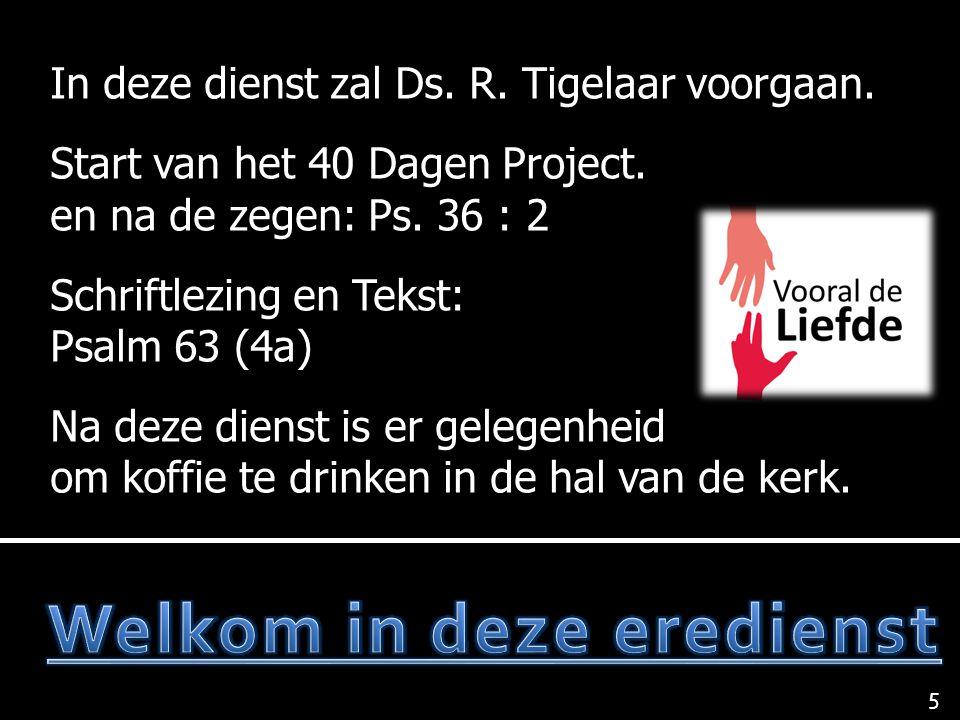 In deze dienst zal Ds. R. Tigelaar voorgaan. Start van het 40 Dagen Project. en na de zegen: Ps. 36 : 2 Schriftlezing en Tekst: Psalm 63 (4a) Na deze