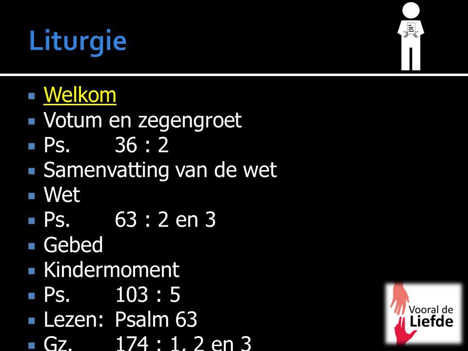  Welkom  Votum en zegengroet  Ps. 36 : 2  Samenvatting van de wet  Wet  Ps.63 : 2 en 3  Gebed  Kindermoment  Ps. 103 : 5  Lezen:Psalm 63  G
