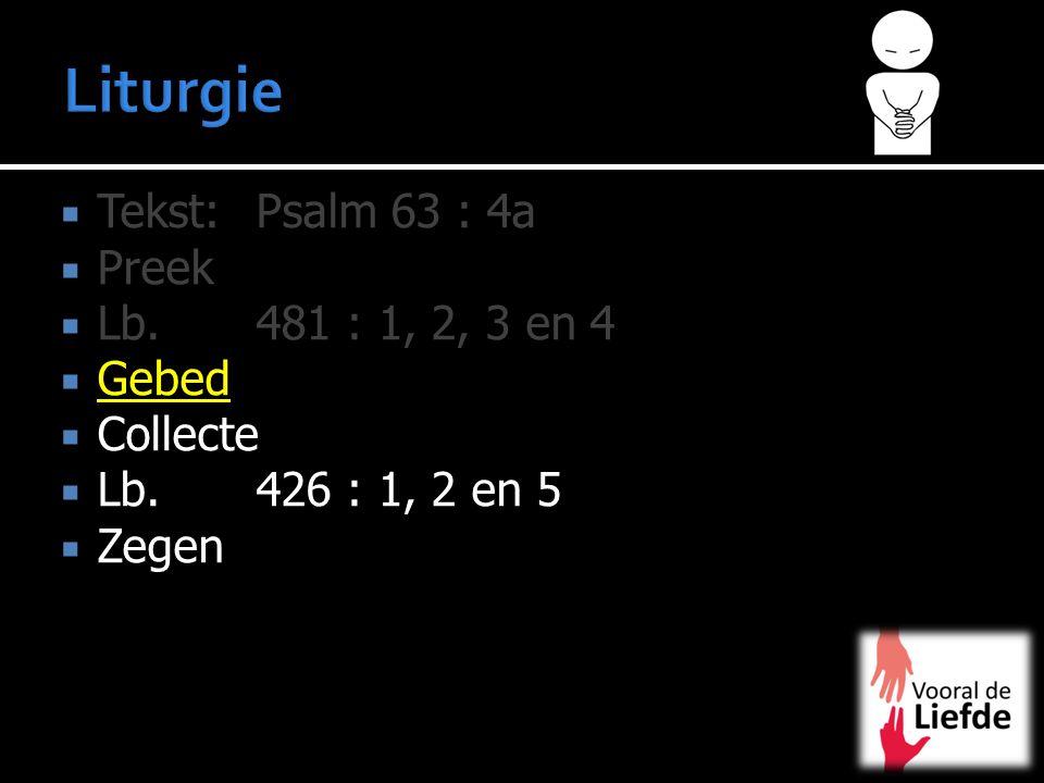  Tekst:Psalm 63 : 4a  Preek  Lb. 481 : 1, 2, 3 en 4  Gebed  Collecte  Lb. 426 : 1, 2 en 5  Zegen