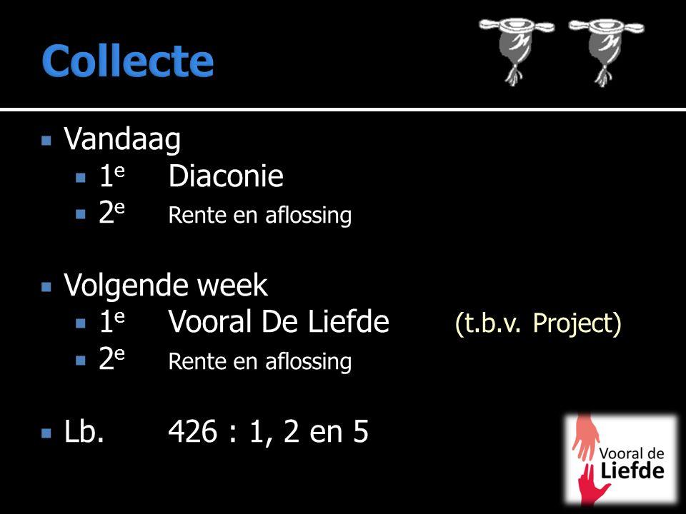  Vandaag  1 e Diaconie  2 e Rente en aflossing  Volgende week  1 e Vooral De Liefde (t.b.v. Project)  2 e Rente en aflossing  Lb. 426 : 1, 2 en