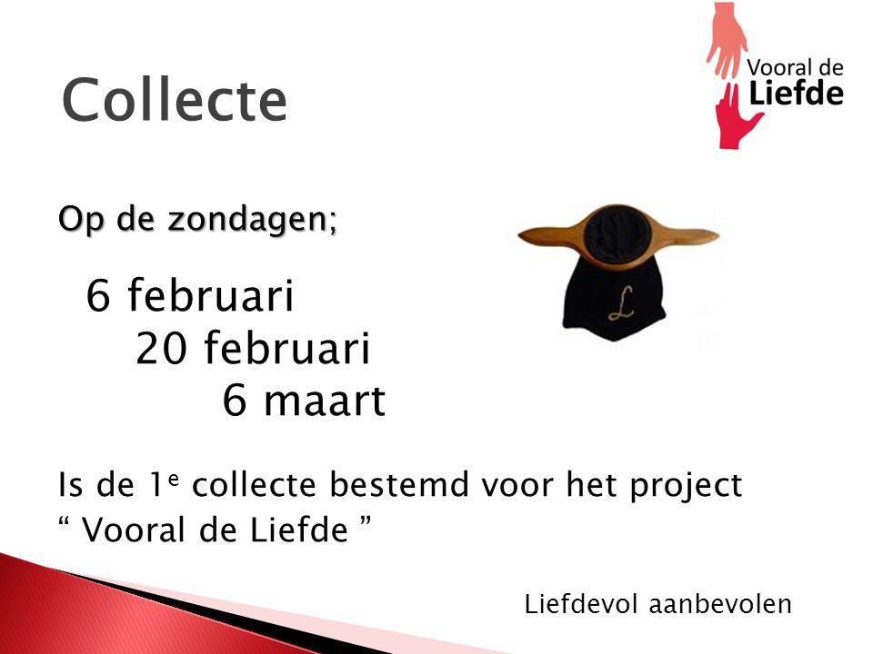 Collecte Op de zondagen; Op de zondagen; 6 februari 20 februari 6 maart Is de 1 e collecte bestemd voor het project Vooral de Liefde Liefdevol aanbevolen