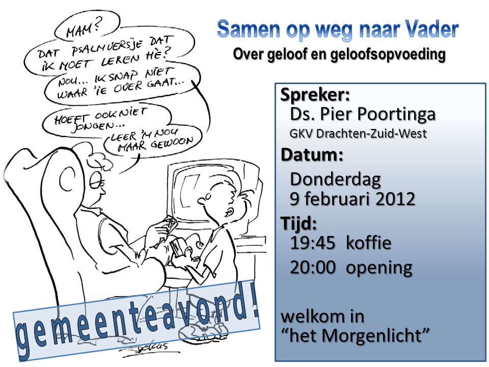 Spreker: Ds. Pier Poortinga GKV Drachten-Zuid-West GKV Drachten-Zuid-WestDatum: Donderdag 9 februari 2012 Donderdag 9 februari 2012 Tijd: 19:45 koffie
