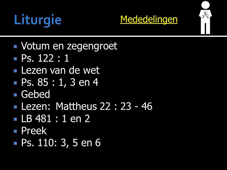 Mededelingen  Votum en zegengroet  Ps. 122 : 1  Lezen van de wet  Ps. 85 : 1, 3 en 4  Gebed  Lezen:Mattheus 22 : 23 - 46  LB 481 : 1 en 2  Pre