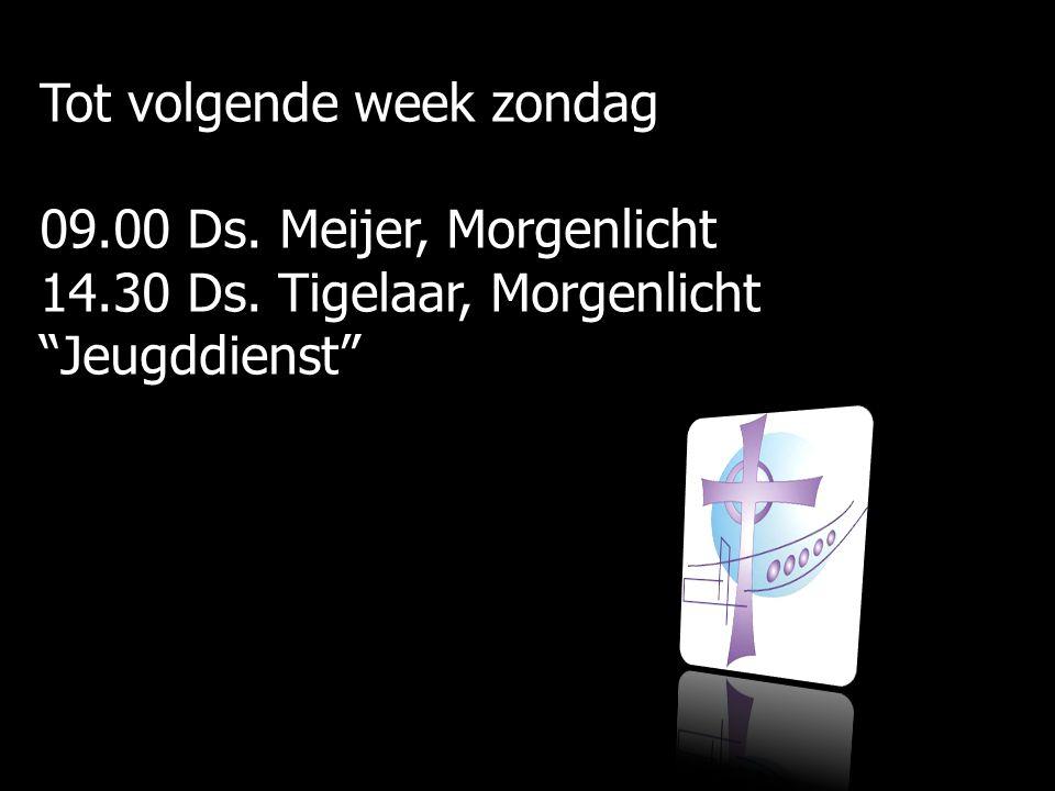 Tot volgende week zondag 09.00 Ds. Meijer, Morgenlicht 14.30 Ds.
