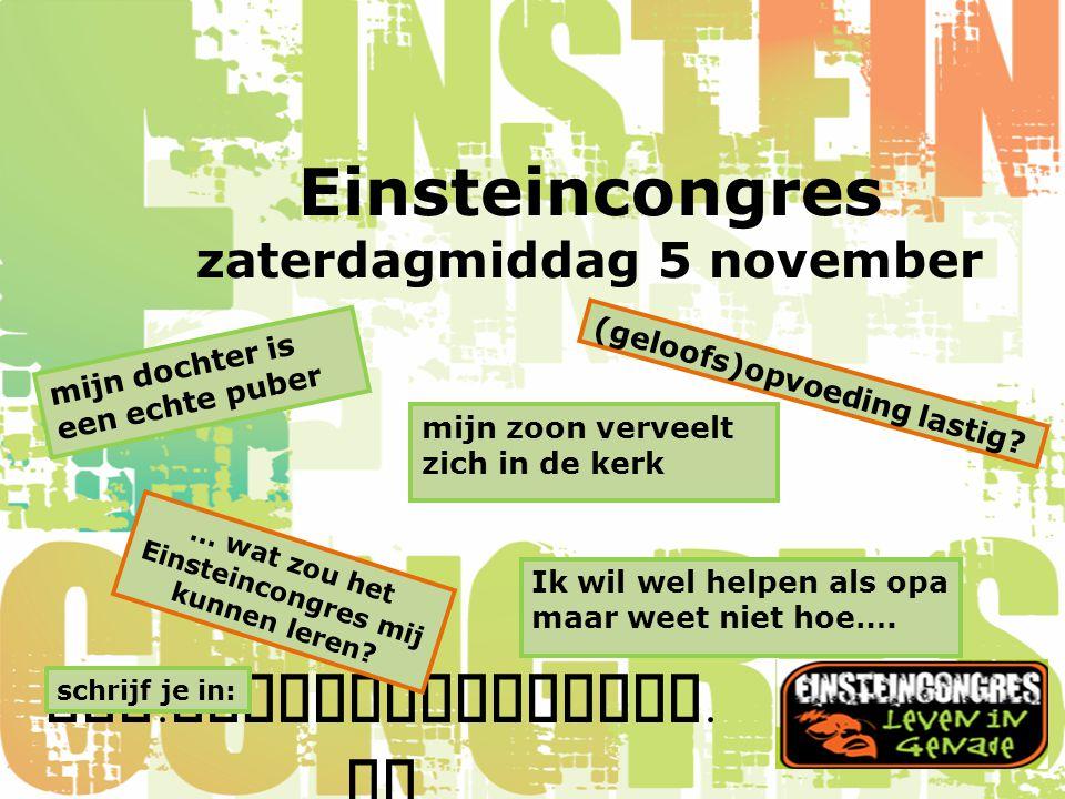 www. einsteincongres. nl Einsteincongres zaterdagmiddag 5 november mijn zoon verveelt zich in de kerk (geloofs)opvoeding lastig? mijn dochter is een e