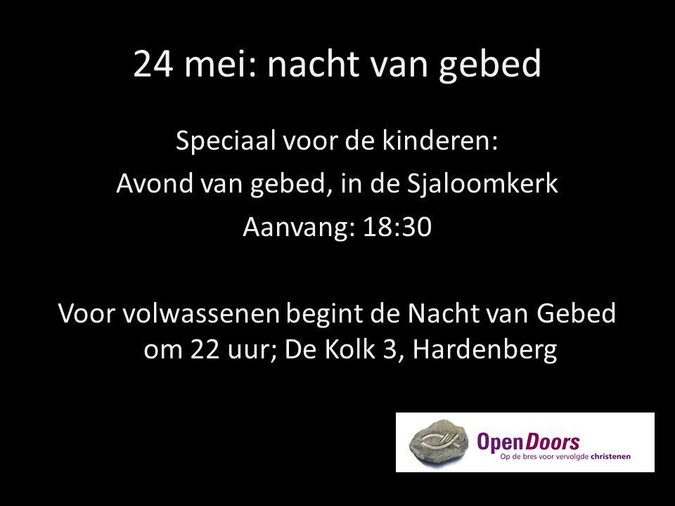 24 mei: nacht van gebed Speciaal voor de kinderen: Avond van gebed, in de Sjaloomkerk Aanvang: 18:30 Voor volwassenen begint de Nacht van Gebed om 22 uur; De Kolk 3, Hardenberg