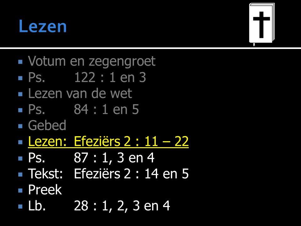  Votum en zegengroet  Ps.122 : 1 en 3  Lezen van de wet  Ps.84 : 1 en 5  Gebed  Lezen:Efeziërs 2 : 11 – 22  Ps.87 : 1, 3 en 4  Tekst:Efeziërs 2 : 14 en 5  Preek  Lb.
