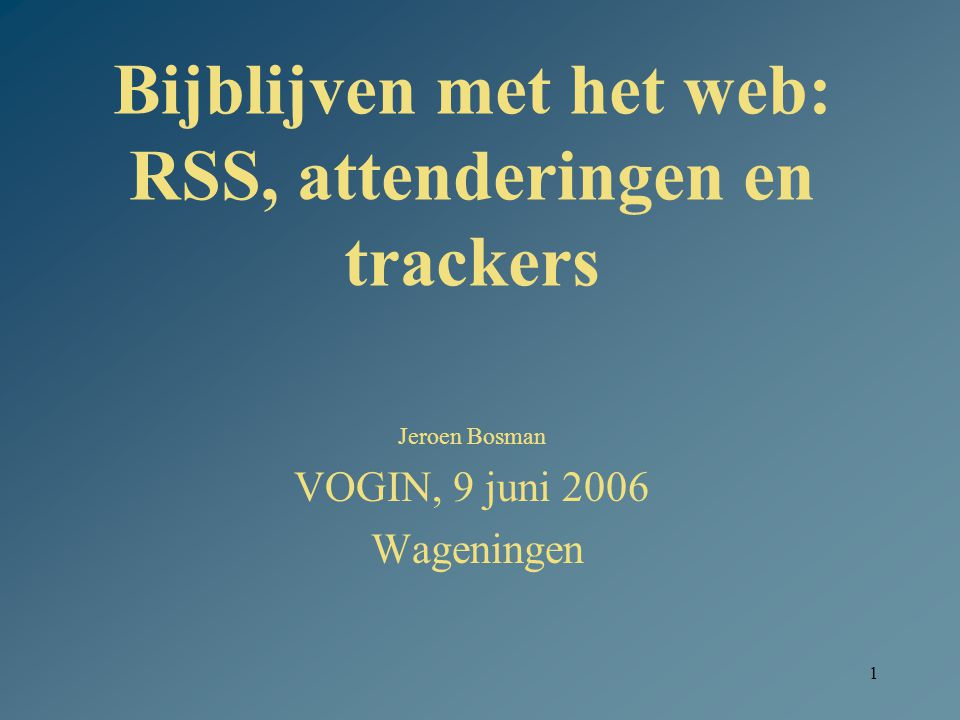1 Bijblijven met het web: RSS, attenderingen en trackers Jeroen Bosman VOGIN, 9 juni 2006 Wageningen