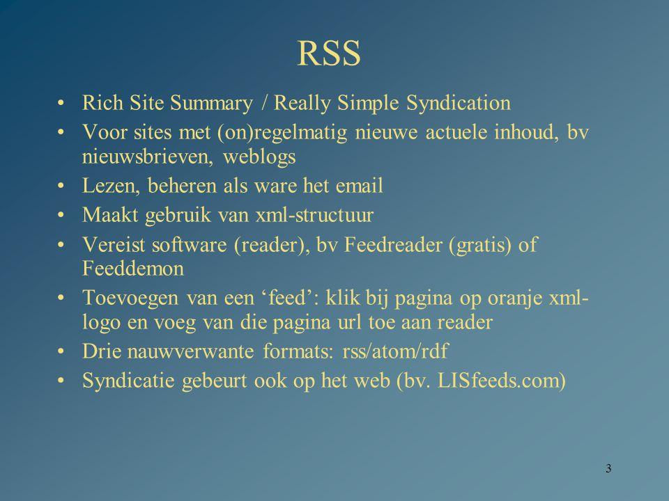3 RSS Rich Site Summary / Really Simple Syndication Voor sites met (on)regelmatig nieuwe actuele inhoud, bv nieuwsbrieven, weblogs Lezen, beheren als ware het email Maakt gebruik van xml-structuur Vereist software (reader), bv Feedreader (gratis) of Feeddemon Toevoegen van een 'feed': klik bij pagina op oranje xml- logo en voeg van die pagina url toe aan reader Drie nauwverwante formats: rss/atom/rdf Syndicatie gebeurt ook op het web (bv.